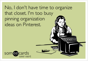 No-I-dont-have-time-to-organize-that-close.-Im-too-busy-pinning-organization-ideas-on-Pinterest.